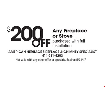 $200 OFF Any Fireplace or Stove purchased with full installation. Not valid with any other offer or specials. Expires 5/31/17.