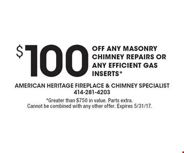 $100 OFF ANY MASONRY CHIMNEY REPAIRS OR ANY EFFICIENT GAS INSERTS*. *Greater than $750 in value. Parts extra. Cannot be combined with any other offer. Expires 5/31/17.