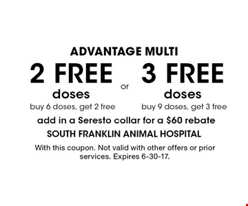 ADVANTAGE MULTI. 3 free doses buy 9 doses, get 3 free. 2 free doses buy 6 doses, get 2 free. Add in a Seresto collar for a $60 rebate. With this coupon. Not valid with other offers or prior services. Expires 6-30-17.