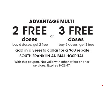 ADVANTAGE MULTI 2 FREE doses buy 6 doses, get 2 free OR 3 FREE doses buy 9 doses, get 3 free. Add in a Seresto collar for a $60 rebate. With this coupon. Not valid with other offers or prior services. Expires 9-22-17.