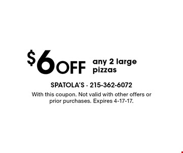$6 OFF any 2 large pizzas . With this coupon. Not valid with other offers or prior purchases. Expires 4-17-17.