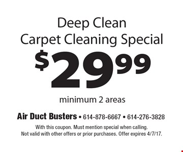 $29.99 Deep Clean Carpet Cleaning Special minimum 2 areas. With this coupon. Must mention special when calling. Not valid with other offers or prior purchases. Offer expires 4/7/17.
