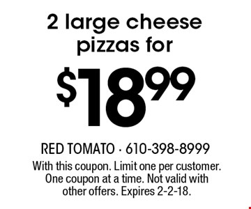 2 large cheese pizzas for $18.99. With this coupon. Limit one per customer. One coupon at a time. Not valid with other offers. Expires 2-2-18.