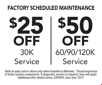 Factory Scheduled Maintenance. $25off 30K service OR $50off 60/90/120K service. Valid on pads and/or shoes only when installed at Meineke. *Visual inspection of brake system components. If diagnostic service is required, fees will apply. Additional offer details below. EXPIRES June 2nd, 2017.