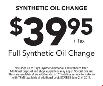 Synthetic Oil Change. $39.95 +tax full synthetic oil change. *Includes up to 5 qts. synthetic motor oil and standard filter. Additional disposal and shop supply fees may apply. Special oils and filters are available at an additional cost. **Rotation service for vehicles with TPMS available at additional cost. EXPIRES June 2nd, 2017.