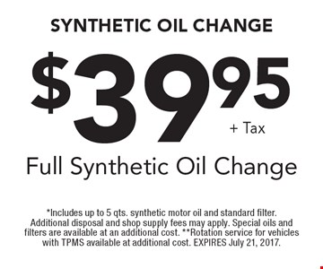 $39.95+ TaxFull Synthetic Oil Change. *Includes up to 5 qts. synthetic motor oil and standard filter. Additional disposal and shop supply fees may apply. Special oils and filters are available at an additional cost. **Rotation service for vehicles with TPMS available at additional cost. EXPIRES July 21, 2017.