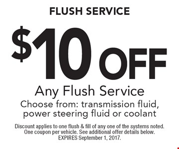 $10 Off Any Flush Service. Choose from: transmission fluid, power steering fluid or coolant. Discount applies to one flush & fill of any one of the systems noted. One coupon per vehicle. See additional offer details below. EXPIRES September 1, 2017.
