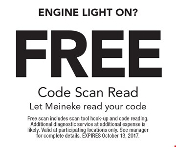 Engine Light on? Free Code Scan Read Let Meineke read your code. Free scan includes scan tool hook-up and code reading. Additional diagnostic service at additional expense is likely. Valid at participating locations only. See manager for complete details. EXPIRES October 13, 2017.