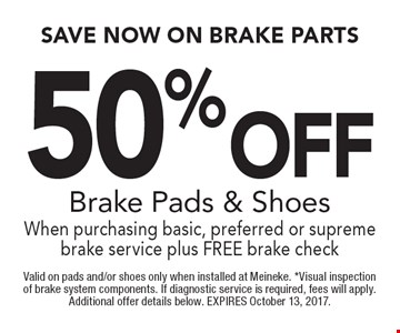 50 %Off Brake Pads & Shoes When purchasing basic, preferred or supreme brake service plus FREE brake check. Valid on pads and/or shoes only when installed at Meineke. *Visual inspection of brake system components. If diagnostic service is required, fees will apply. Additional offer details below. EXPIRES October 13, 2017.