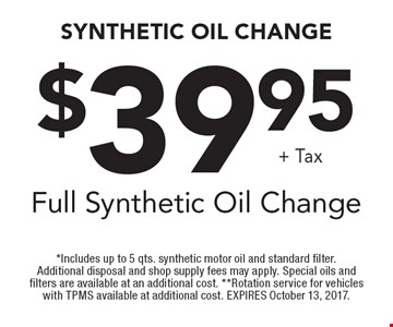 $39.95+ TaxFull Synthetic Oil Change. *Includes up to 5 qts. synthetic motor oil and standard filter. Additional disposal and shop supply fees may apply. Special oils and filters are available at an additional cost. **Rotation service for vehicles with TPMS available at additional cost. EXPIRES October 13, 2017.