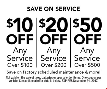 Up to $50 off any service over $500. OR $10 off any service over $100 OR $20 off any service over $200. Save on factory scheduled maintenance & more! Not valid on the sale of tires, batteries or special order items. One coupon per vehicle. See additional offer details below. EXPIRES November 24, 2017.