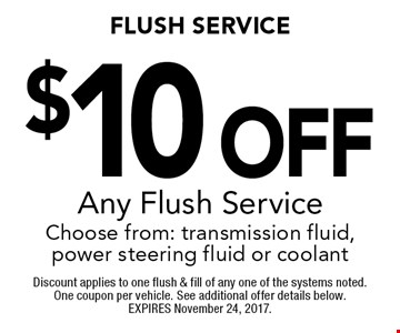 $10 Off Any Flush Service Choose from: transmission fluid, power steering fluid or coolant. Discount applies to one flush & fill of any one of the systems noted. One coupon per vehicle. See additional offer details below. EXPIRES November 24, 2017.
