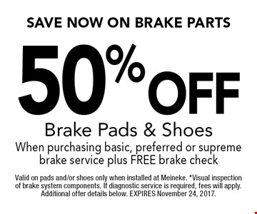 50 %Off Brake Pads & Shoes When purchasing basic, preferred or supreme brake service plus FREE brake check. Valid on pads and/or shoes only when installed at Meineke. *Visual inspection of brake system components. If diagnostic service is required, fees will apply. Additional offer details below. EXPIRES November 24, 2017.