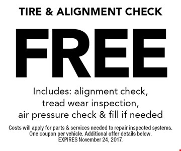 Free Tire & Alignment Check Includes: alignment check, tread wear inspection, air pressure check & fill if needed. Costs will apply for parts & services needed to repair inspected systems. One coupon per vehicle. Additional offer details below. EXPIRES November 24, 2017.