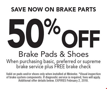 50% Off Brake Pads & Shoes When purchasing basic, preferred or supreme brake service plus FREE brake check. Valid on pads and/or shoes only when installed at Meineke. *Visual inspection of brake system components. If diagnostic service is required, fees will apply. Additional offer details below. EXPIRES February 2, 2018.