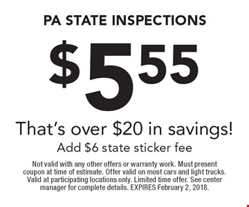 $5.55 PA State Inspections That's over $20 in savings! Add $6 state sticker fee. Not valid with any other offers or warranty work. Must present coupon at time of estimate. Offer valid on most cars and light trucks. Valid at participating locations only. Limited time offer. See center manager for complete details. EXPIRES February 2, 2018.