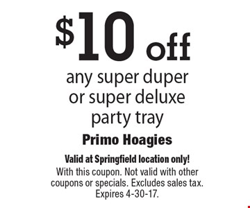 $10 off any super duper or super deluxe party tray. Valid at Springfield location only!With this coupon. Not valid with other coupons or specials. Excludes sales tax. Expires 4-30-17.