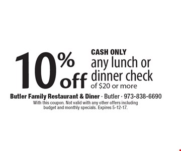 Cash only. 10% off any lunch or dinner check of $20 or more. With this coupon. Not valid with any other offers including budget and monthly specials. Expires 5-12-17.