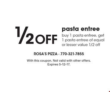 1/2 Off pasta entree, buy 1 pasta entree, get 1 pasta entree of equal or lesser value 1/2 off. With this coupon. Not valid with other offers. Expires 5-12-17.