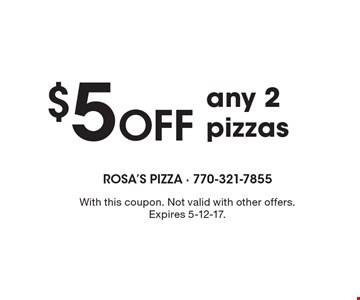 $5 Off any 2 pizzas. With this coupon. Not valid with other offers. Expires 5-12-17.