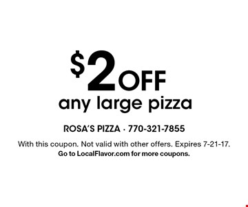 $2 Off any large pizza. With this coupon. Not valid with other offers. Expires 7-21-17. Go to LocalFlavor.com for more coupons.