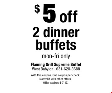 $5 off 2 dinner buffets. Mon-Fri only. With this coupon. One coupon per check. Not valid with other offers.Offer expires 4-7-17.
