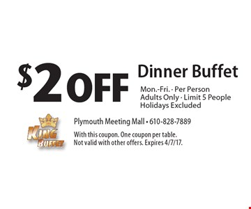 $2 Off Dinner Buffet Mon.-Fri., Per Person, Adults Only, Limit 5 People. Holidays Excluded. With this coupon. One coupon per table. Not valid with other offers. Expires 4/7/17.