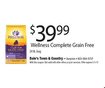 $39.99 Wellness Complete Grain Free 24 lb. bag. With this coupon. Not valid with other offers or prior services. Offer expires 5-5-17.