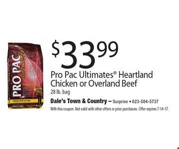 $33.99 Pro Pac Ultimates Heartland Chicken or Overland Beef 28 lb. bag. With this coupon. Not valid with other offers or prior purchases. Offer expires 7-14-17.