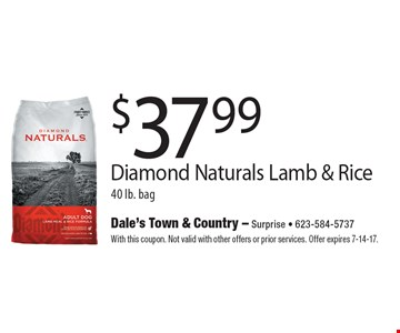 $37.99 Diamond Naturals Lamb & Rice 40 lb. bag. With this coupon. Not valid with other offers or prior services. Offer expires 7-14-17.