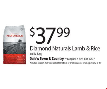 $37.99 Diamond Naturals Lamb & Rice 40 lb. bag. With this coupon. Not valid with other offers or prior services. Offer expires 12-8-17.
