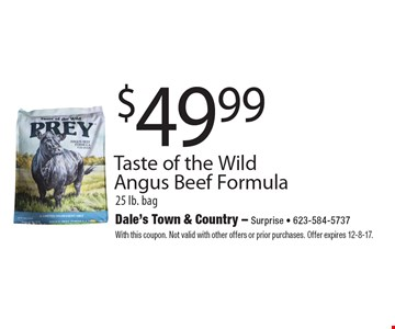 $49.99 Taste of the Wild Angus Beef Formula25 lb. bag. With this coupon. Not valid with other offers or prior purchases. Offer expires 12-8-17.