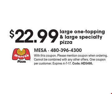 $22.99 large one-topping & large specialty pizza. With this coupon. Please mention coupon when ordering. Cannot be combined with any other offers. One coupon per customer. Expires 4-7-17. Code: HD5498.
