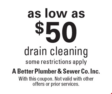 as low as $50 drain cleaning, some restrictions apply. With this coupon. Not valid with other offers or prior services.