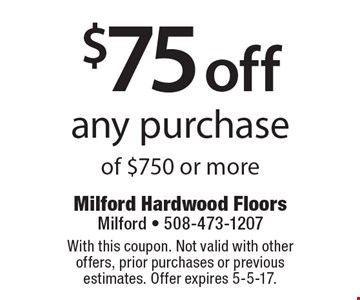 $75 off any purchase of $750 or more. With this coupon. Not valid with other offers, prior purchases or previous estimates. Offer expires 5-5-17.