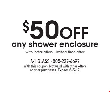 $50 OFF any shower enclosure with installation. Limited time offer. With this coupon. Not valid with other offers or prior purchases. Expires 6-5-17.