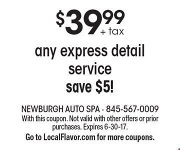 $39.99 + tax any express detail service-save $5!. With this coupon. Not valid with other offers or prior purchases. Expires 6-30-17. Go to LocalFlavor.com for more coupons.