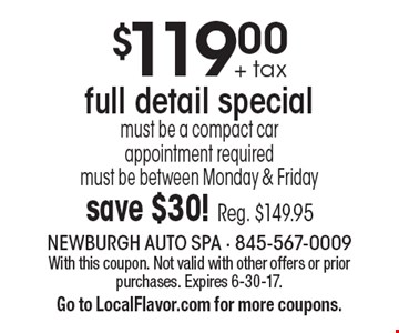 $119.00 + tax full detail special must be a compact car appointment required. must be between Monday & Friday. save $30! Reg. $149.95. With this coupon. Not valid with other offers or prior purchases. Expires 