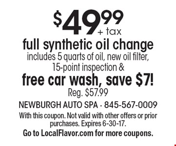 $49.99 + tax full synthetic oil change-includes 5 quarts of oil, new oil filter, 15-point inspection & free car wash, save $7! Reg. $57.99. With this coupon. Not valid with other offers or prior purchases. Expires 6-30-17. 