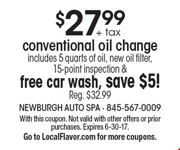 $27.99 + tax conventional oil change includes 5 quarts of oil, new oil filter, 15-point inspection & free car wash, save $5! Reg. $32.99. With this coupon. Not valid with other offers or prior purchases. Expires 6-30-17. 