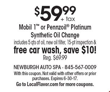 $59.99 + tax Mobil 1 or Pennzoil Platinum Synthetic Oil Change includes 5 qts of oil, new oil filter, 15-pt inspection & free car wash, save $10! Reg. $69.99. With this coupon. Not valid with other offers or prior purchases. Expires 6-30-17.Go to LocalFlavor.com for more coupons.