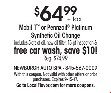 $64.99 + tax Mobil 1 or Pennzoil Platinum Synthetic Oil Change. Includes 5 qts of oil, new oil filter, 15-pt inspection &free car wash, save $10! Reg. $74.99. With this coupon. Not valid with other offers or prior purchases. Expires 9-15-17. Go to LocalFlavor.com for more coupons.