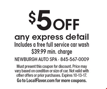 $5 Off any express detail Includes a free full service car wash $39.99 min. charge. Must present this coupon for discount. Price may vary based on condition or size of car. Not valid with other offers or prior purchases. Expires 10-13-17. Go to LocalFlavor.com for more coupons.