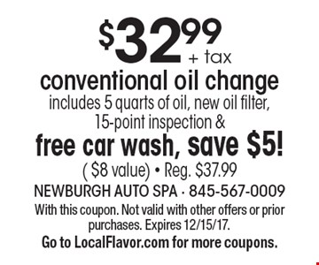 $32.99 + tax conventional oil change includes 5 quarts of oil, new oil filter, 15-point inspection & free car wash, save $5! ( $8 value) - Reg. $37.99. With this coupon. Not valid with other offers or prior purchases. Expires 12/15/17.Go to LocalFlavor.com for more coupons.