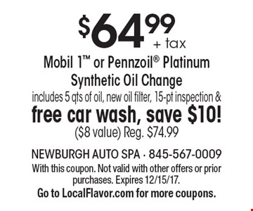 $64.99 + tax Mobil 1 or Pennzoil Platinum Synthetic Oil Change includes 5 qts of oil, new oil filter, 15-pt inspection & free car wash, save $10! ($8 value) Reg. $74.99. With this coupon. Not valid with other offers or prior purchases. Expires 12/15/17.Go to LocalFlavor.com for more coupons.