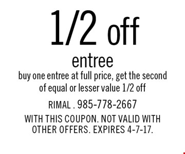 1/2 off entree buy one entree at full price, get the second of equal or lesser value 1/2 off. With this coupon. Not valid with other offers. Expires 4-7-17.