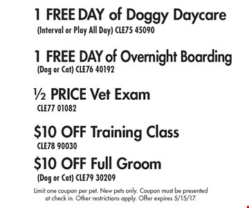 1 FreeDay of Doggy Daycare (Interval or Play All Day) CLE75 45090  or 1 FreeDay of Overnight Boarding (Dog or Cat) CLE76 40192 or 1/2 PriceVet Exam CLE77 01082 or $10 off Training Class CLE78 90030 or $10 off Full Groom (Dog or Cat) CLE79 30209. Limit one coupon per pet. New pets only. Coupon must be presented at check in. Other restrictions apply. Offer expires 5/15/17.