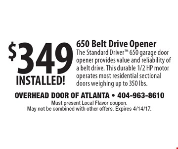$349 INSTALLED! 650 Belt Drive Opener The Standard Driver 650 garage door opener provides value and reliability of a belt drive. This durable 1/2 HP motor operates most residential sectional doors weighing up to 350 lbs.. Must present Local Flavor coupon. May not be combined with other offers. Expires 4/14/17.