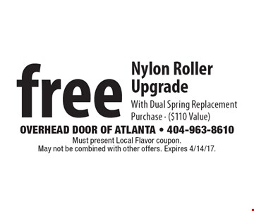 free Nylon Roller Upgrade With Dual Spring Replacement Purchase - ($110 Value). Must present Local Flavor coupon. May not be combined with other offers. Expires 4/14/17.