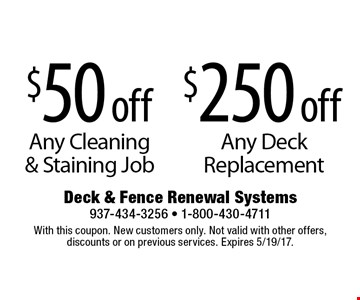 $250 off Any Deck Replacement. OR $50 off Any Cleaning & Staining Job.With this coupon. New customers only. Not valid with other offers, discounts or on previous services. Expires 5/19/17.